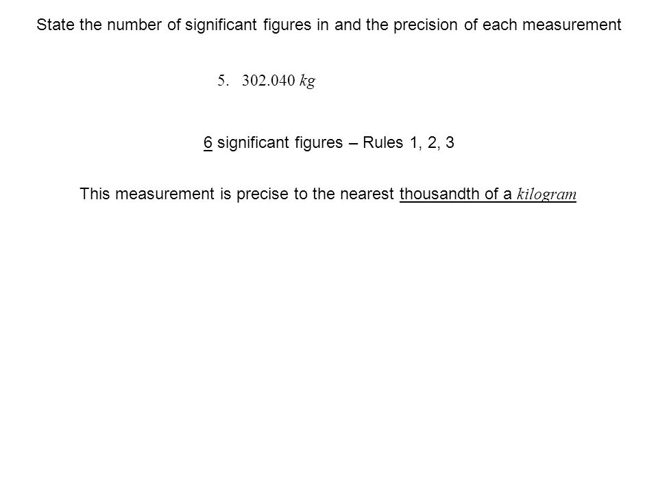 kg This measurement is precise to the nearest thousandth of a kilogram 6 significant figures – Rules 1, 2, 3 State the number of significant figures in and the precision of each measurement