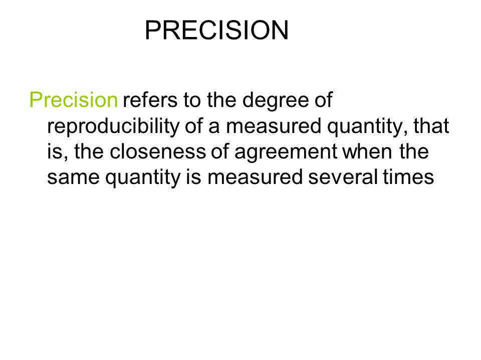 PRECISION Precision refers to the degree of reproducibility of a measured quantity, that is, the closeness of agreement when the same quantity is measured several times