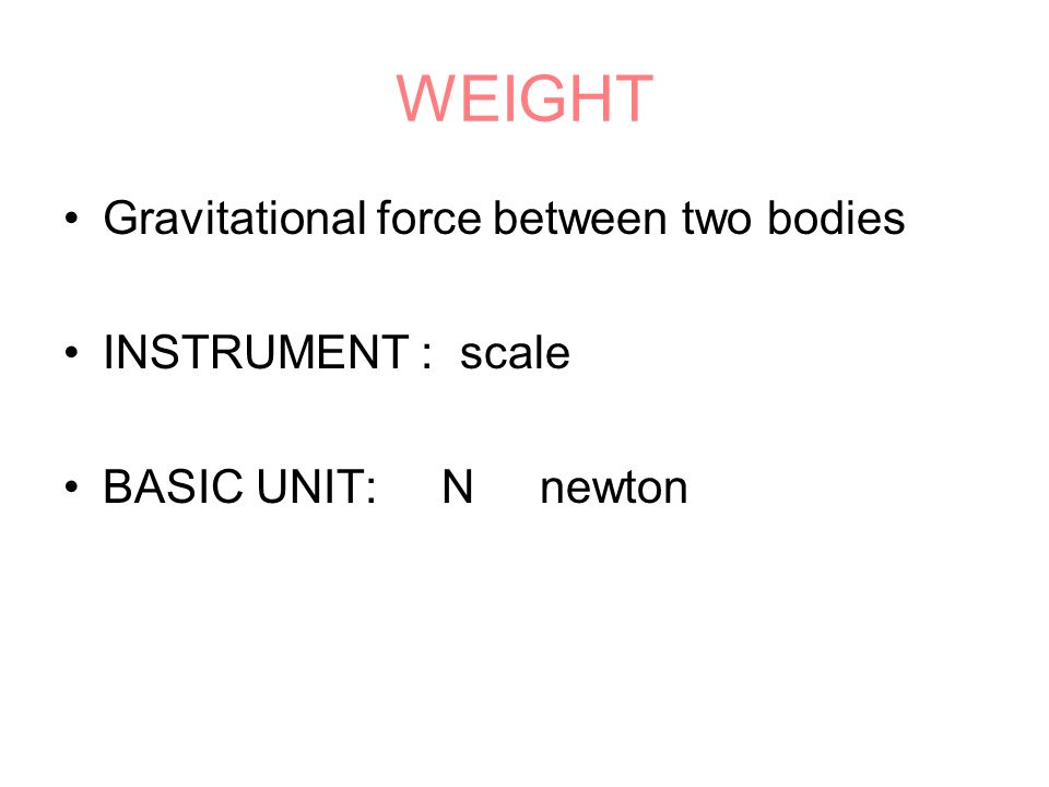 WEIGHT Gravitational force between two bodies INSTRUMENT : scale BASIC UNIT: N newton