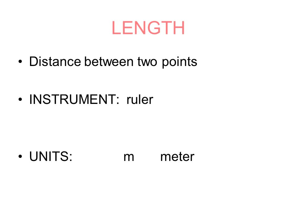 LENGTH Distance between two points INSTRUMENT: ruler UNITS: m meter