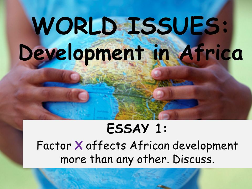 WORLD ISSUES: Development in Africa ESSAY 1: Factor X affects African development more than any other.