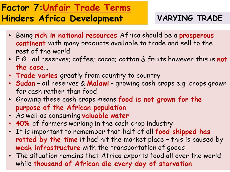 VARYING TRADE Factor 7:Unfair Trade Terms Hinders Africa Development Being rich in national resources Africa should be a prosperous continent with many products available to trade and sell to the rest of the world E.G.