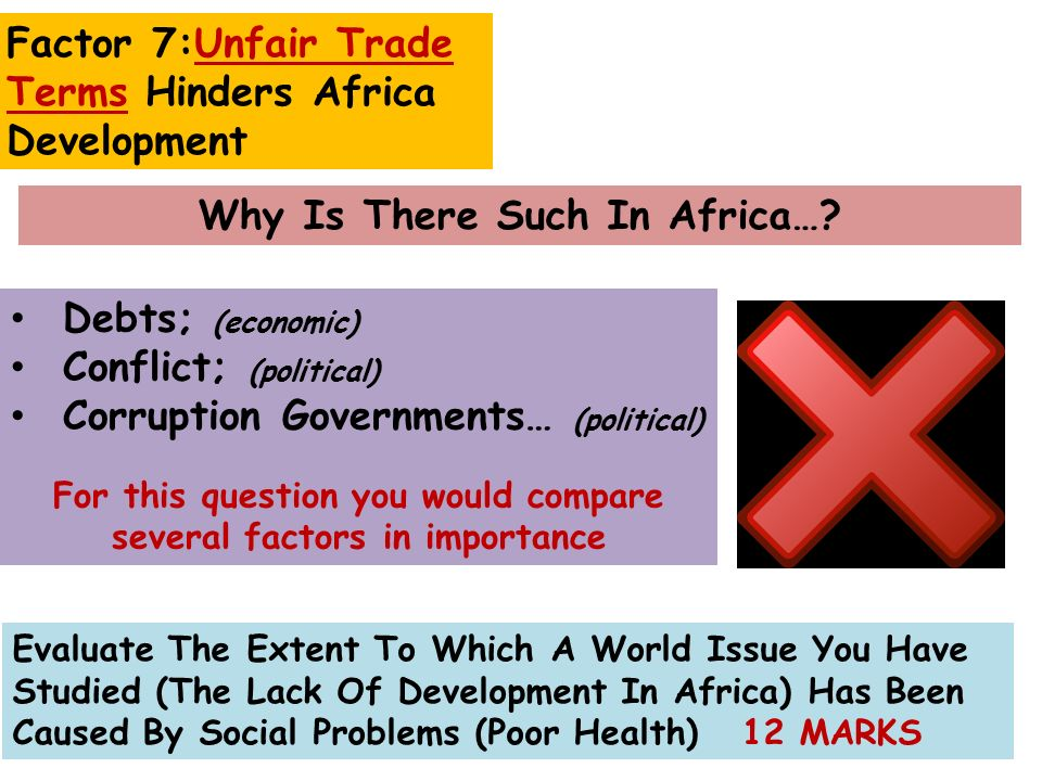 Debts; (economic) Conflict; (political) Corruption Governments… (political) For this question you would compare several factors in importance Evaluate The Extent To Which A World Issue You Have Studied (The Lack Of Development In Africa) Has Been Caused By Social Problems (Poor Health) 12 MARKS Why Is There Such In Africa….