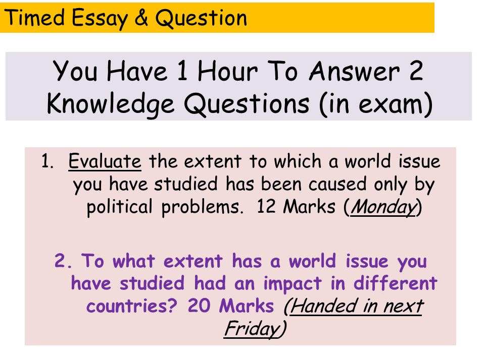 Timed Essay & Question You Have 1 Hour To Answer 2 Knowledge Questions (in exam) 1.Evaluate the extent to which a world issue you have studied has been caused only by political problems.