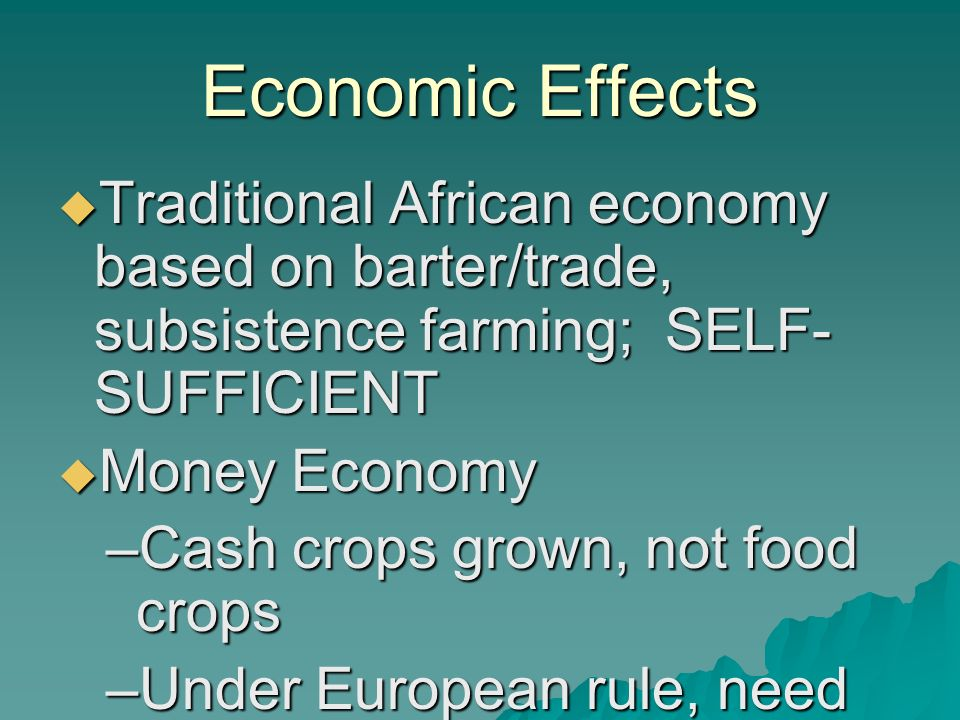 Economic Effects  Traditional African economy based on barter/trade, subsistence farming; SELF- SUFFICIENT  Money Economy –Cash crops grown, not food crops –Under European rule, need cash to buy things –Dependent on Europeans for goods and jobs