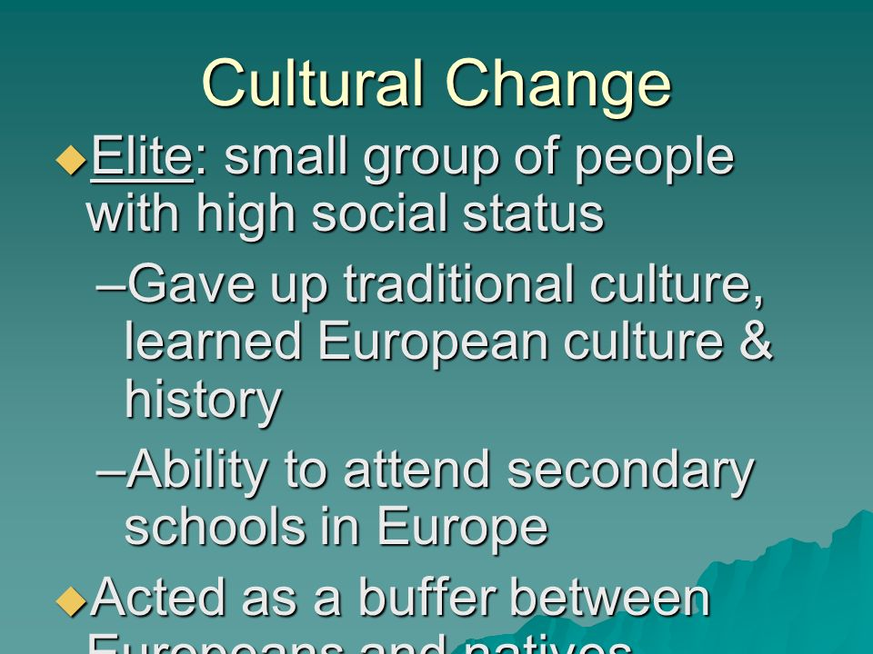 Cultural Change  Elite: small group of people with high social status –Gave up traditional culture, learned European culture & history –Ability to attend secondary schools in Europe  Acted as a buffer between Europeans and natives