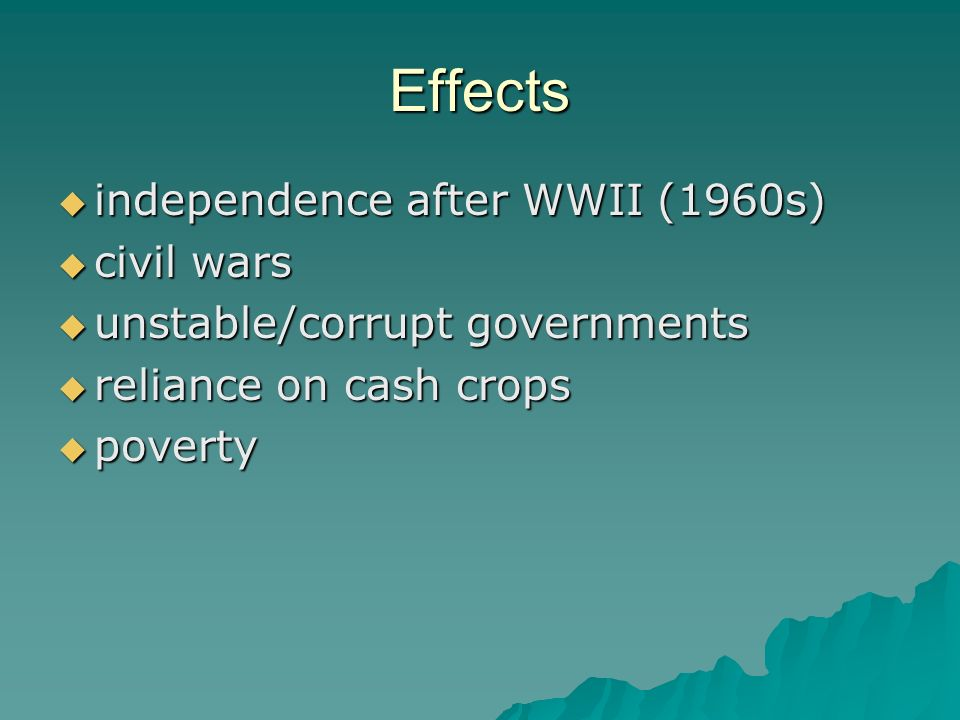 Effects  independence after WWII (1960s)  civil wars  unstable/corrupt governments  reliance on cash crops  poverty
