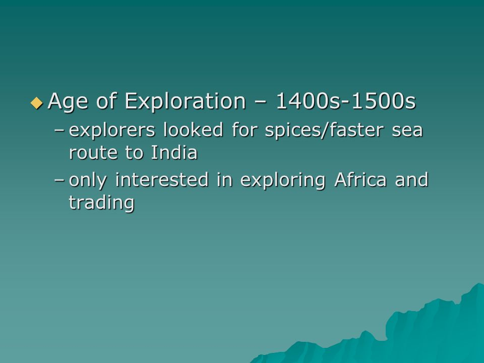  Age of Exploration – 1400s-1500s –explorers looked for spices/faster sea route to India –only interested in exploring Africa and trading