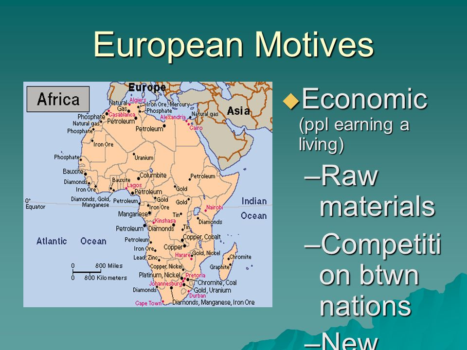 European Motives  Economic (ppl earning a living) –Raw materials –Competiti on btwn nations –New markets