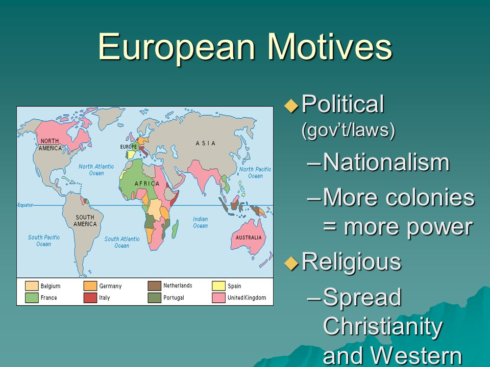 European Motives  Political (gov't/laws) –Nationalism –More colonies = more power  Religious –Spread Christianity and Western values –Used missionaries
