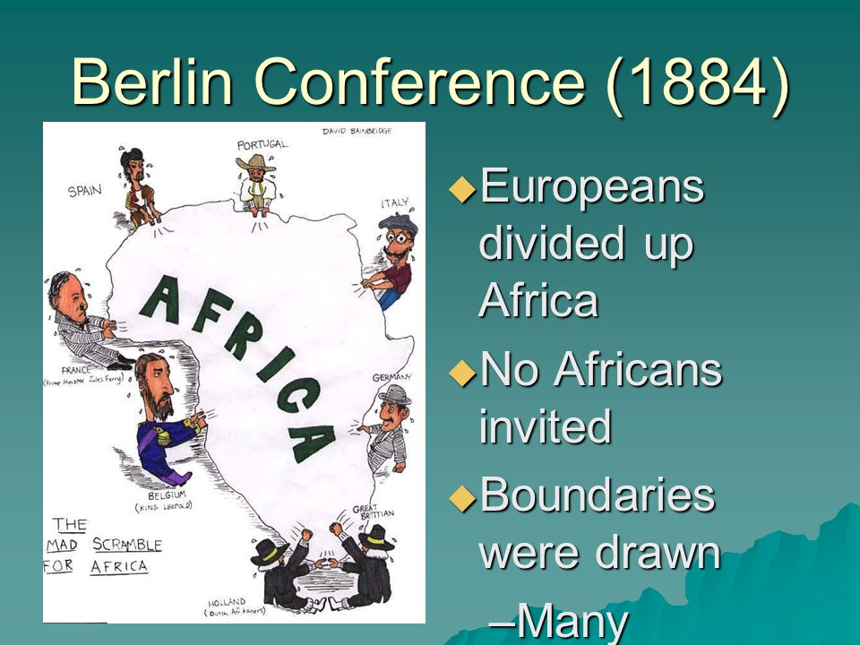 Berlin Conference (1884)  Europeans divided up Africa  No Africans invited  Boundaries were drawn –Many different ethnic and religious groups forced together (conflicts)