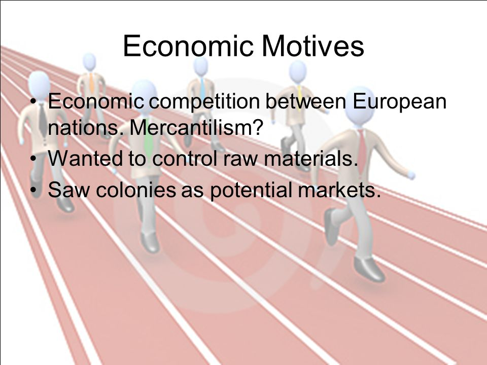 Economic Motives Economic competition between European nations.