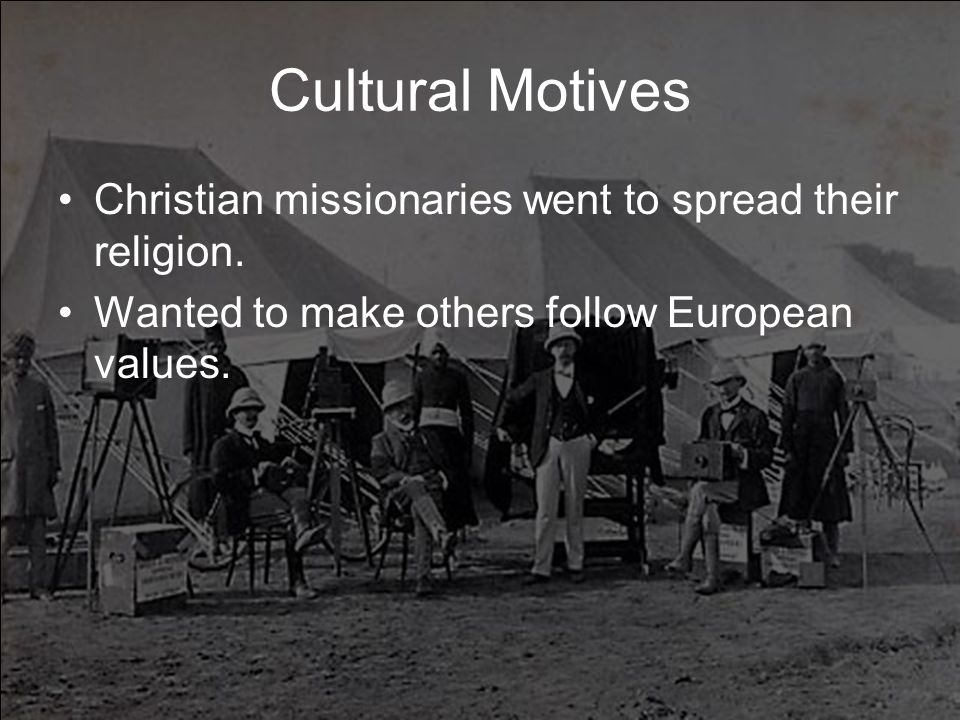 Cultural Motives Christian missionaries went to spread their religion.