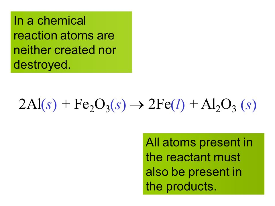 12 2Al(s) + Fe 2 O 3 (s)  2Fe(l) + Al 2 O 3 (s) All atoms present in the reactant must also be present in the products.