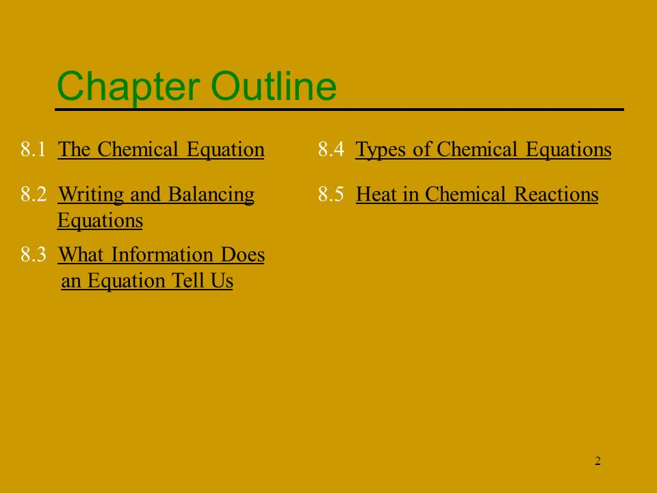 2 Chapter Outline 8.1 The Chemical EquationThe Chemical Equation 8.2 Writing and Balancing EquationsWriting and Balancing Equations 8.3 What Information Does an Equation Tell UsWhat Information Does an Equation Tell Us 8.4 Types of Chemical EquationsTypes of Chemical Equations 8.5 Heat in Chemical ReactionsHeat in Chemical Reactions