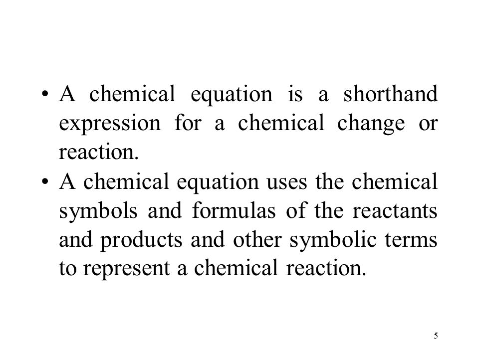 5 A chemical equation uses the chemical symbols and formulas of the reactants and products and other symbolic terms to represent a chemical reaction.