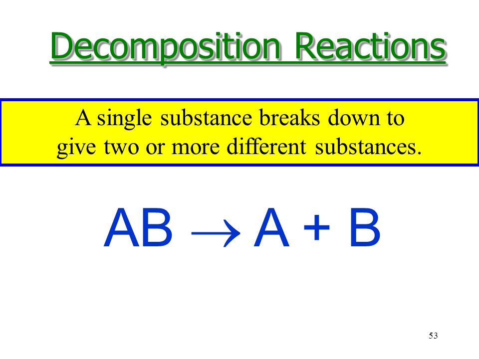 53 AB  A + B A single substance breaks down to give two or more different substances.