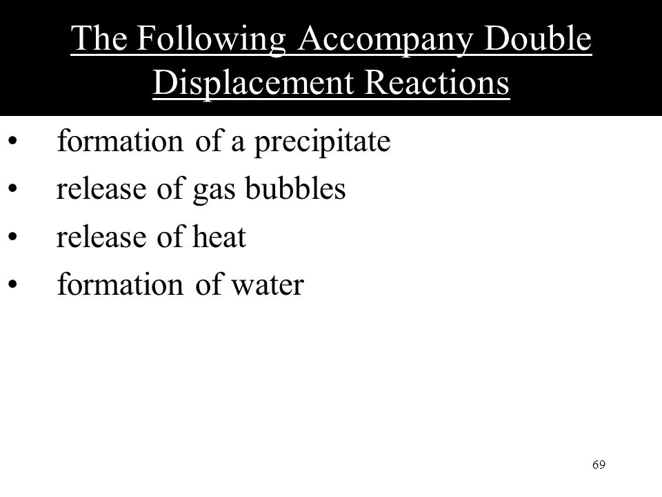 69 The Following Accompany Double Displacement Reactions formation of a precipitate release of gas bubbles release of heat formation of water