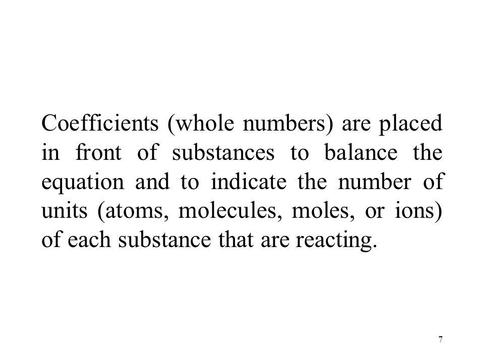 7 Coefficients (whole numbers) are placed in front of substances to balance the equation and to indicate the number of units (atoms, molecules, moles, or ions) of each substance that are reacting.