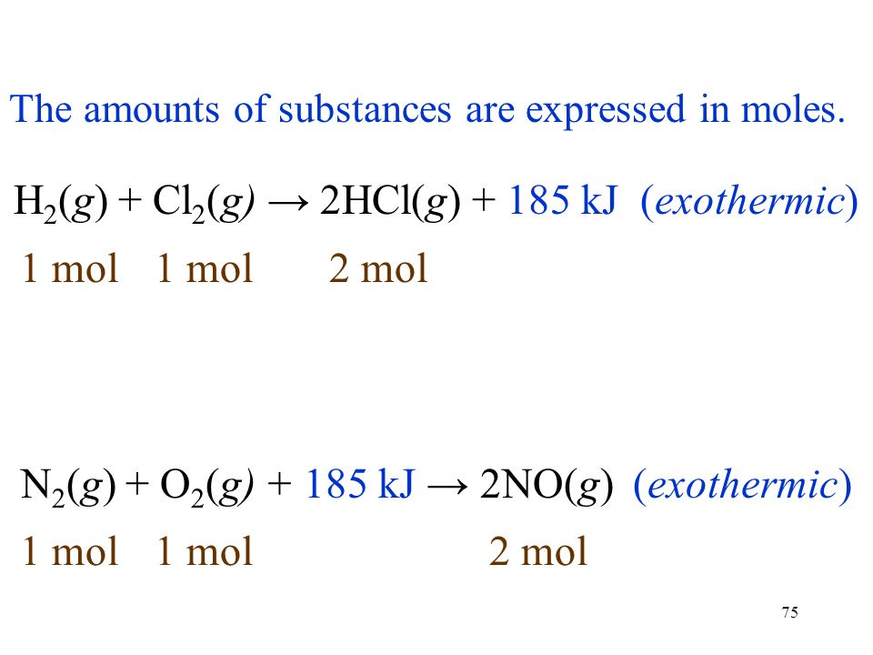 75 H 2 (g) + Cl 2 (g) → 2HCl(g) kJ (exothermic) N 2 (g) + O 2 (g) kJ → 2NO(g) (exothermic) Exothermic reactions liberate heat.