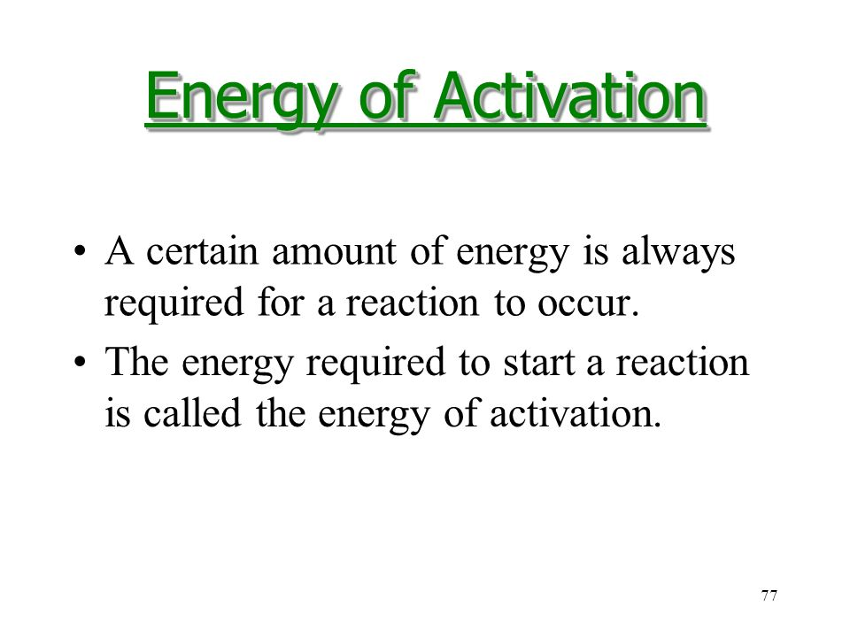 77 A certain amount of energy is always required for a reaction to occur.