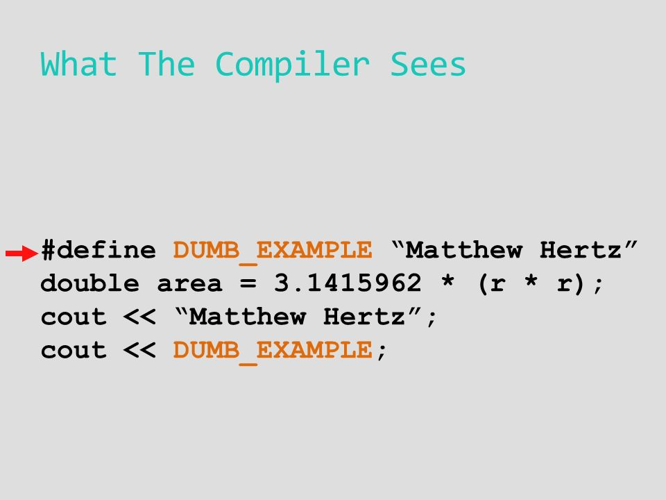 What The Compiler Sees #define DUMB_EXAMPLE Matthew Hertz double area = * (r * r); cout << Matthew Hertz ; cout << DUMB_EXAMPLE;