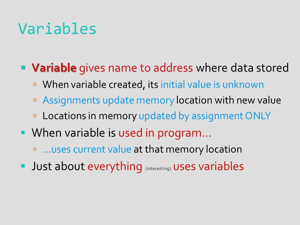 Variables  Variable  Variable gives name to address where data stored  When variable created, its initial value is unknown  Assignments update memory location with new value  Locations in memory updated by assignment ONLY  When variable is used in program…  …uses current value at that memory location  Just about everything (interesting) uses variables