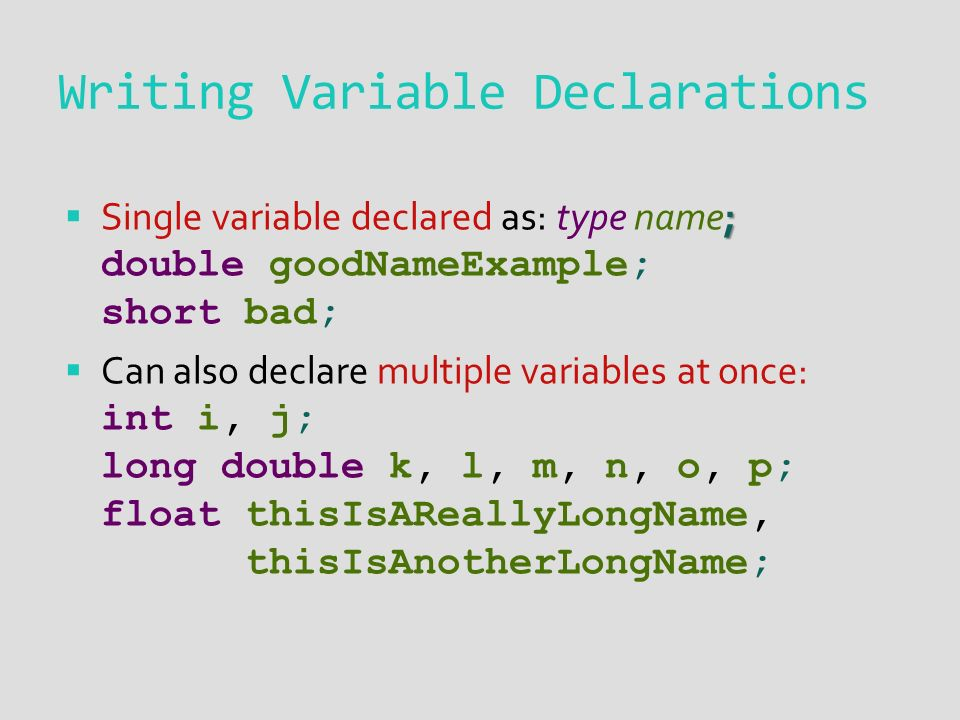 Writing Variable Declarations ;  Single variable declared as: type name; double goodNameExample; short bad;  Can also declare multiple variables at once: int i, j; long double k, l, m, n, o, p; float thisIsAReallyLongName, thisIsAnotherLongName;