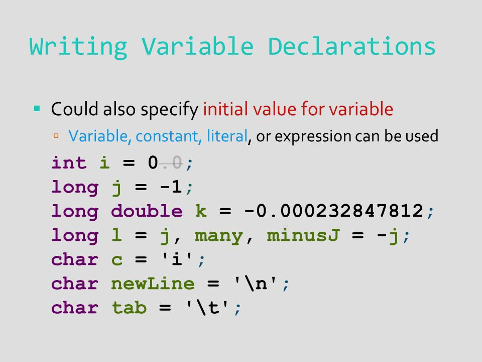Writing Variable Declarations  Could also specify initial value for variable  Variable, constant, literal, or expression can be used int i = 0.0; long j = -1; long double k = ; long l = j, many, minusJ = -j; char c = i ; char newLine = \n ; char tab = \t ;