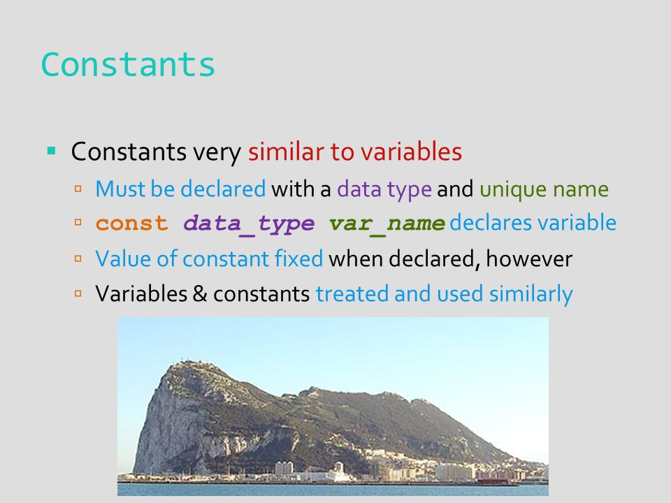 Constants  Constants very similar to variables  Must be declared with a data type and unique name  const data_type var_name declares variable  Value of constant fixed when declared, however  Variables & constants treated and used similarly