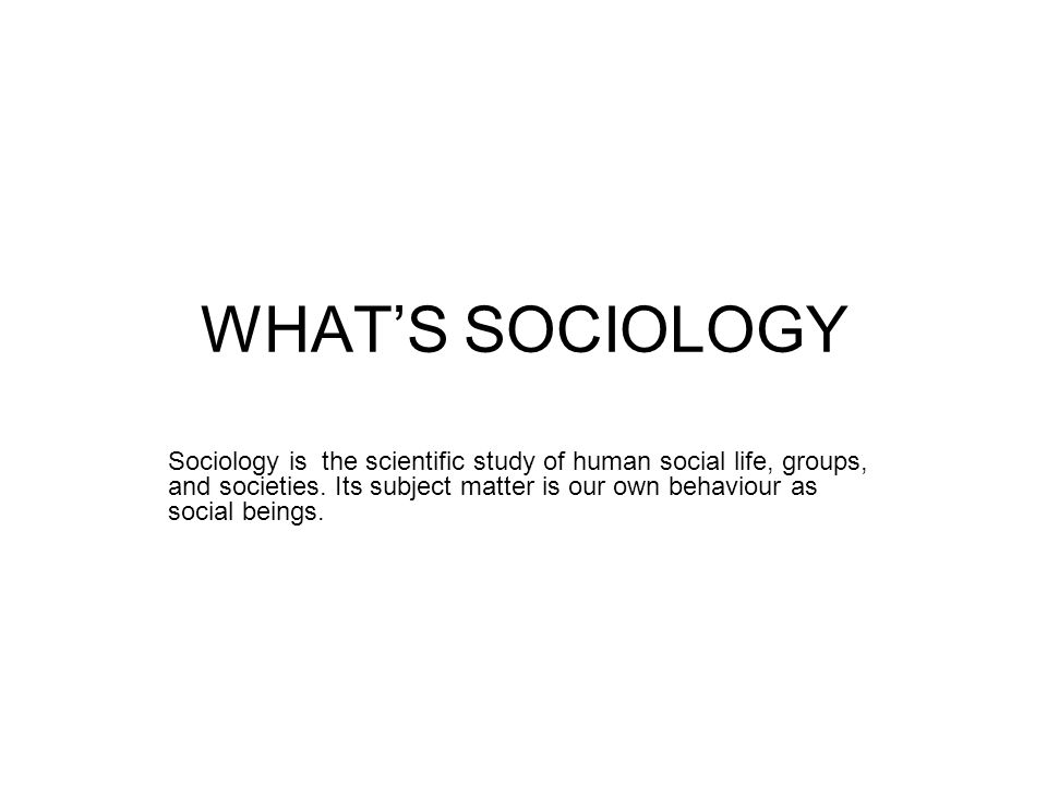WHAT'S SOCIOLOGY Sociology is the scientific study of human social life, groups, and societies.