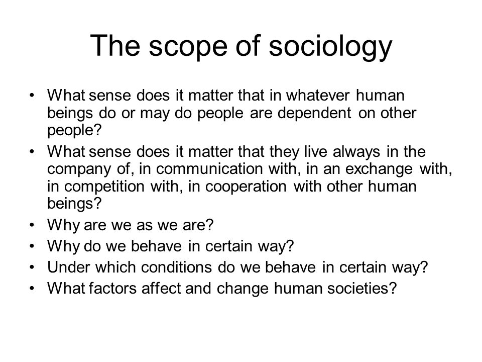 The scope of sociology What sense does it matter that in whatever human beings do or may do people are dependent on other people.