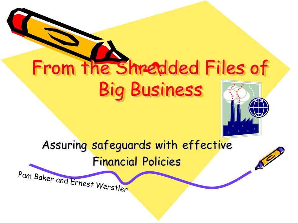 From the Shredded Files of Big Business Assuring safeguards with effective Financial Policies Pam Baker and Ernest Werstler