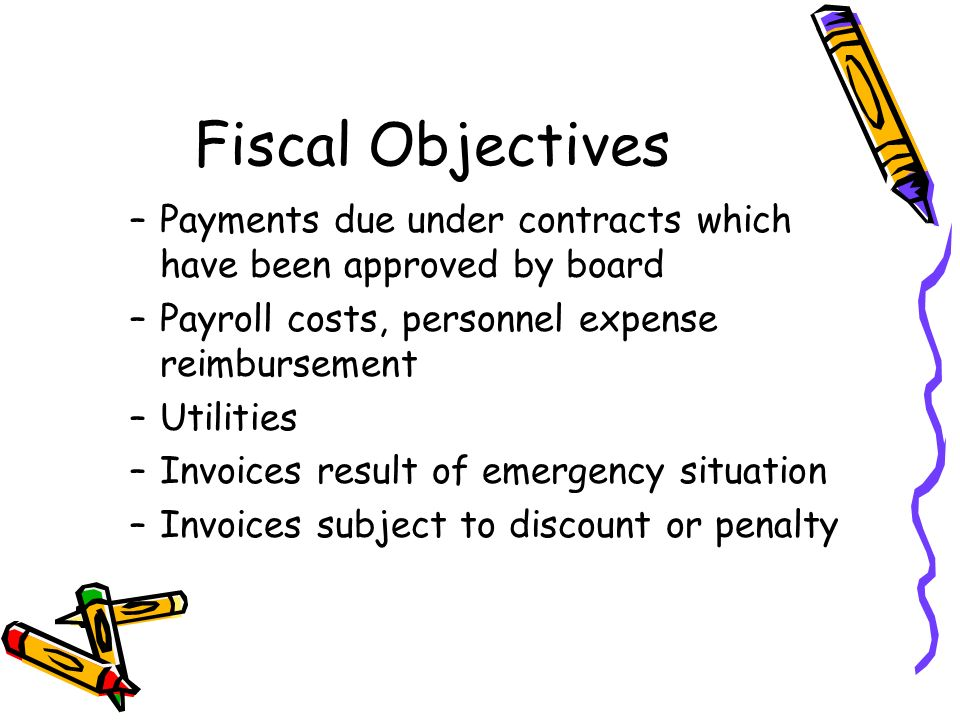 Fiscal Objectives –Payments due under contracts which have been approved by board –Payroll costs, personnel expense reimbursement –Utilities –Invoices result of emergency situation –Invoices subject to discount or penalty