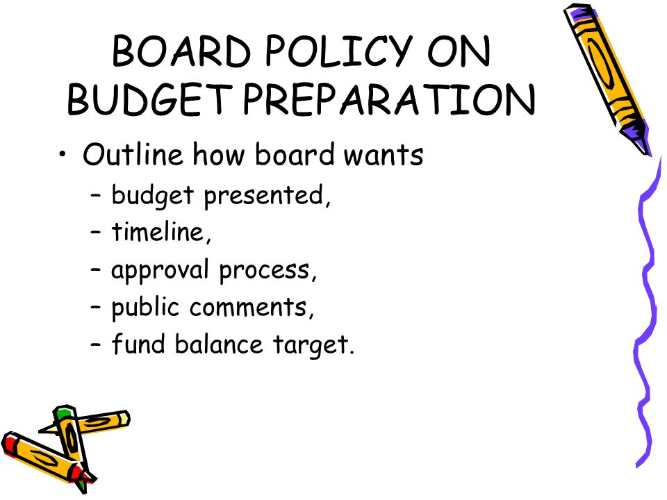 BOARD POLICY ON BUDGET PREPARATION Outline how board wants –budget presented, –timeline, –approval process, –public comments, –fund balance target.