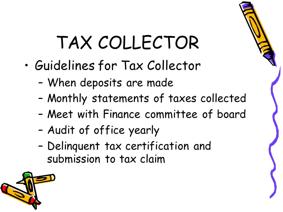 TAX COLLECTOR Guidelines for Tax Collector –When deposits are made –Monthly statements of taxes collected –Meet with Finance committee of board –Audit of office yearly –Delinquent tax certification and submission to tax claim