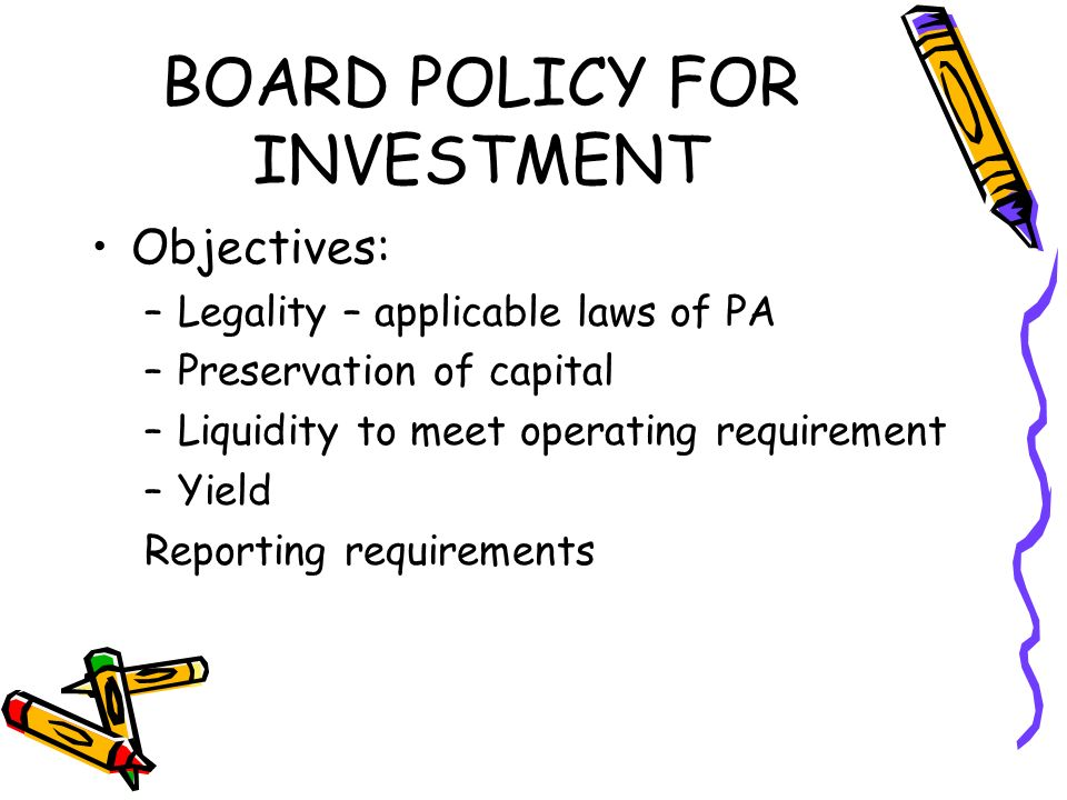 BOARD POLICY FOR INVESTMENT Objectives: –Legality – applicable laws of PA –Preservation of capital –Liquidity to meet operating requirement –Yield Reporting requirements