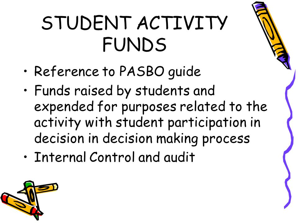 STUDENT ACTIVITY FUNDS Reference to PASBO guide Funds raised by students and expended for purposes related to the activity with student participation in decision in decision making process Internal Control and audit