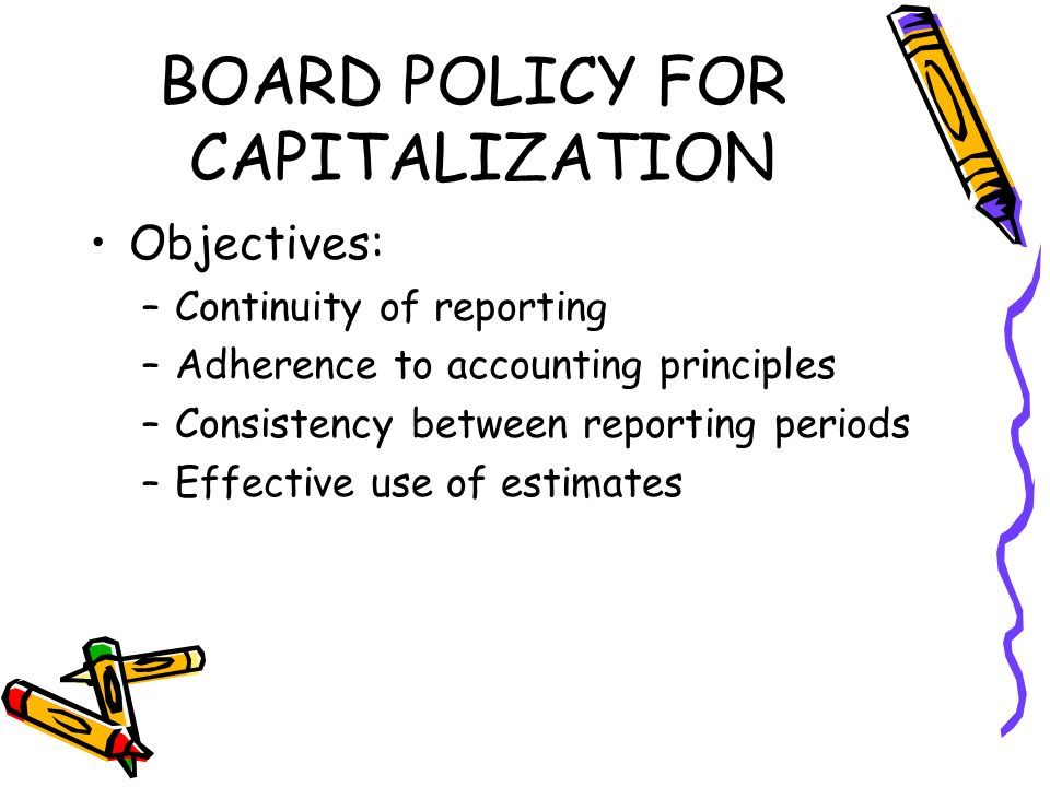BOARD POLICY FOR CAPITALIZATION Objectives: –Continuity of reporting –Adherence to accounting principles –Consistency between reporting periods –Effective use of estimates