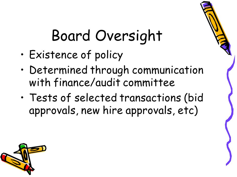 Board Oversight Existence of policy Determined through communication with finance/audit committee Tests of selected transactions (bid approvals, new hire approvals, etc)