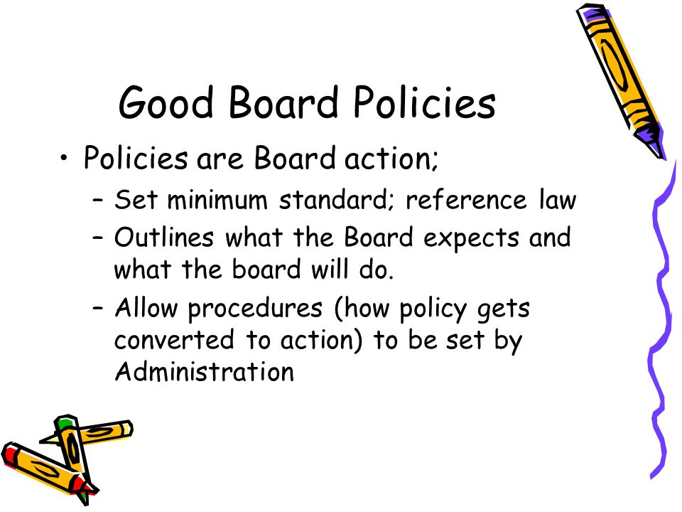 Good Board Policies Policies are Board action; –Set minimum standard; reference law –Outlines what the Board expects and what the board will do.