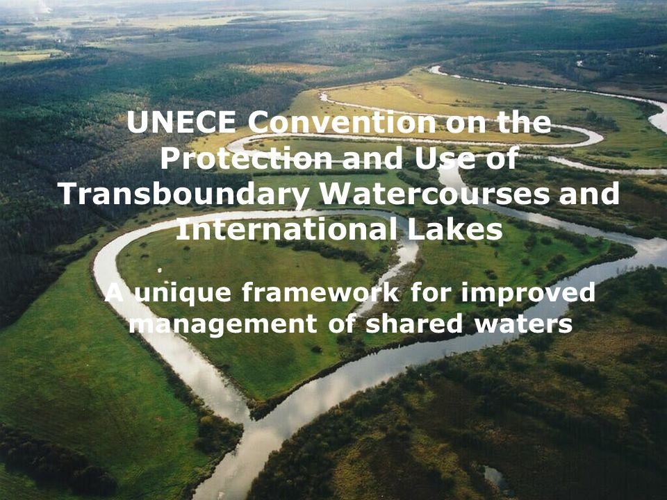 UNECE Convention on the Protection and Use of Transboundary Watercourses and International Lakes A unique framework for improved management of shared waters