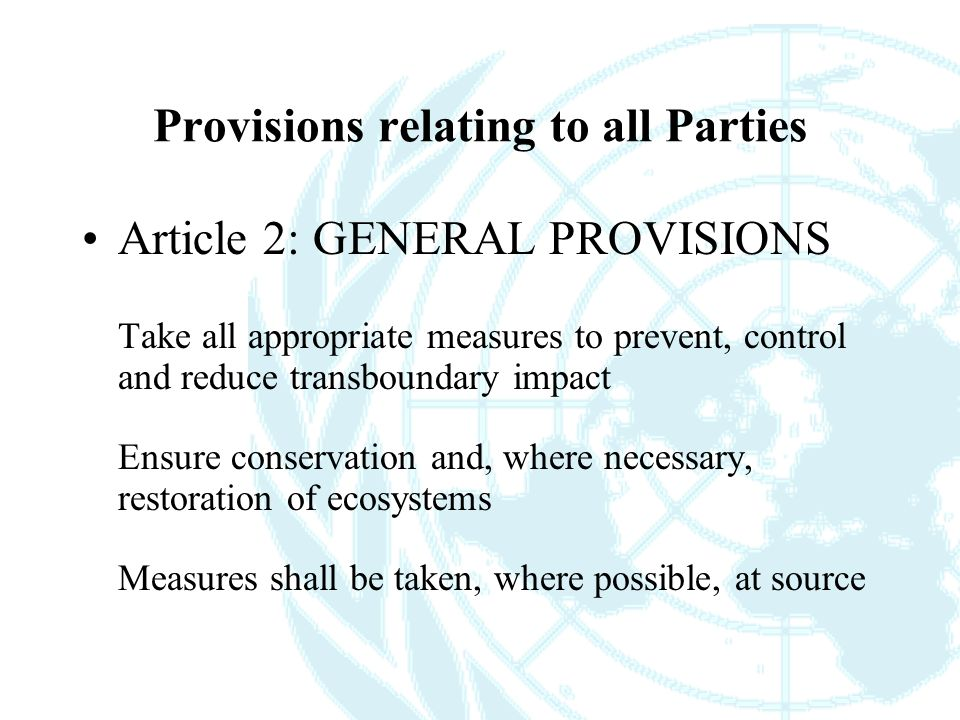 Provisions relating to all Parties Article 2: GENERAL PROVISIONS Take all appropriate measures to prevent, control and reduce transboundary impact Ensure conservation and, where necessary, restoration of ecosystems Measures shall be taken, where possible, at source