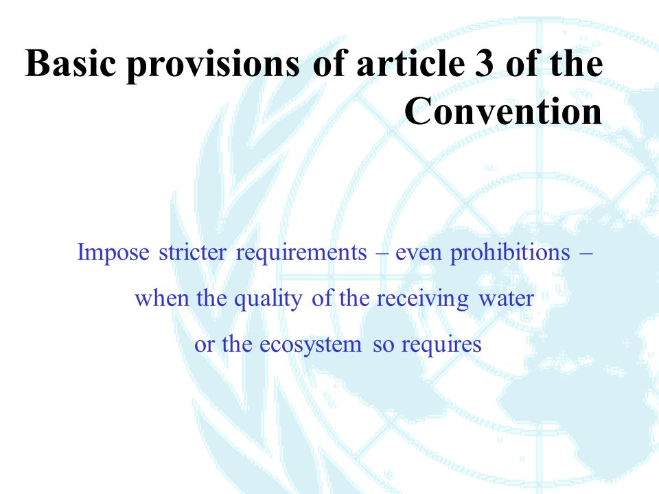 Impose stricter requirements – even prohibitions – when the quality of the receiving water or the ecosystem so requires Basic provisions of article 3 of the Convention