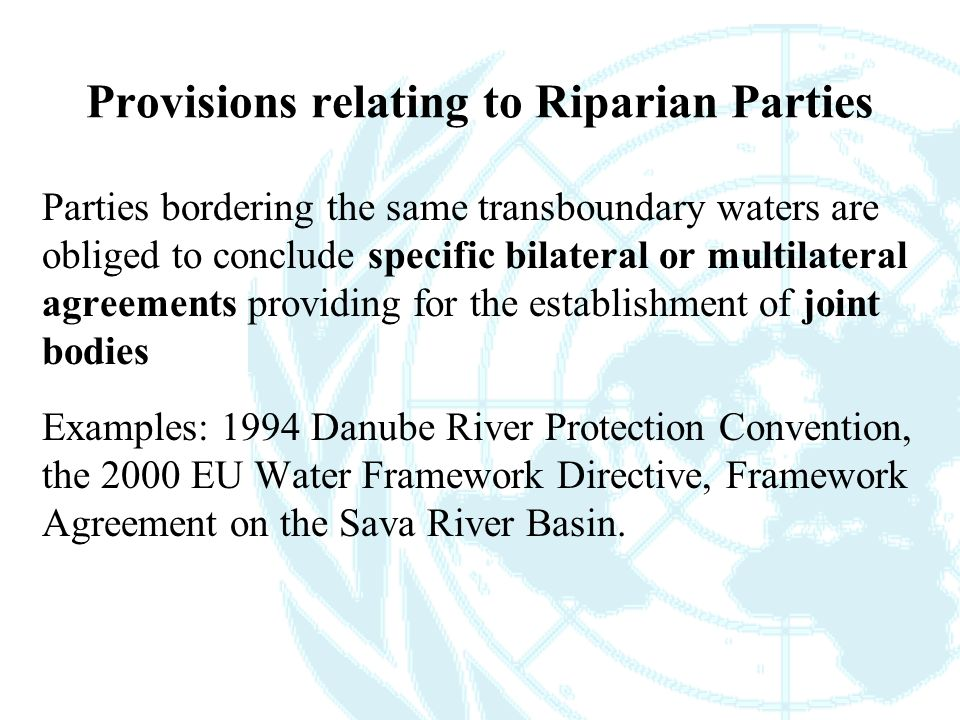 Provisions relating to Riparian Parties Parties bordering the same transboundary waters are obliged to conclude specific bilateral or multilateral agreements providing for the establishment of joint bodies Examples: 1994 Danube River Protection Convention, the 2000 EU Water Framework Directive, Framework Agreement on the Sava River Basin.