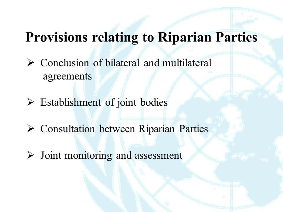  Conclusion of bilateral and multilateral agreements  Establishment of joint bodies  Consultation between Riparian Parties  Joint monitoring and assessment Provisions relating to Riparian Parties