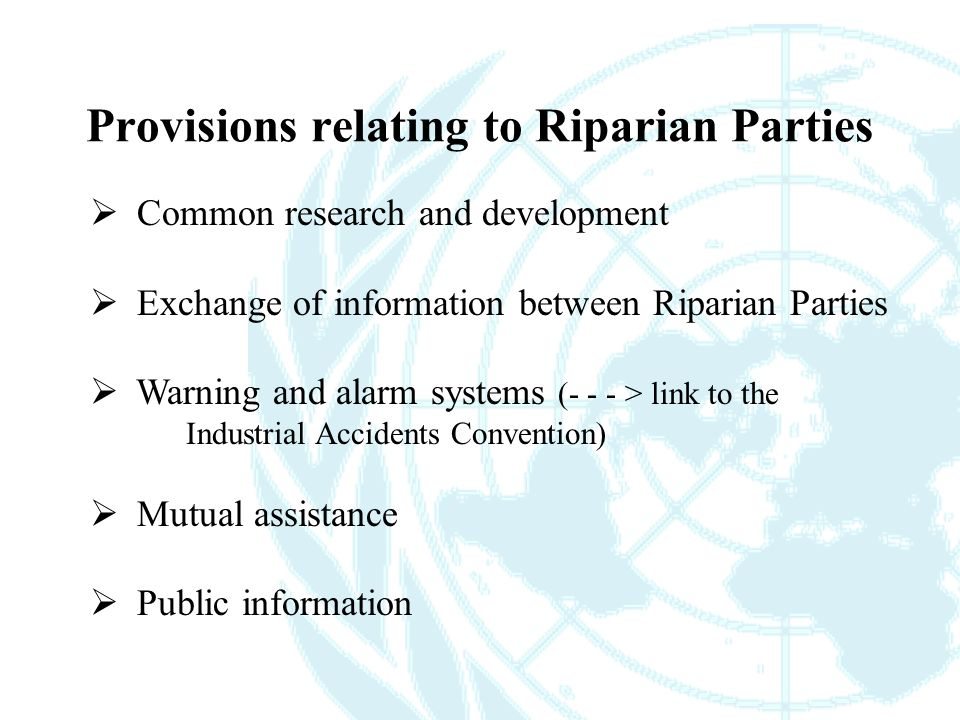  Common research and development  Exchange of information between Riparian Parties  Warning and alarm systems (- - - > link to the Industrial Accidents Convention)  Mutual assistance  Public information Provisions relating to Riparian Parties