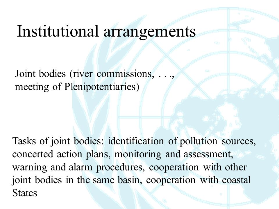 Institutional arrangements Joint bodies (river commissions,..., meeting of Plenipotentiaries) Tasks of joint bodies: identification of pollution sources, concerted action plans, monitoring and assessment, warning and alarm procedures, cooperation with other joint bodies in the same basin, cooperation with coastal States