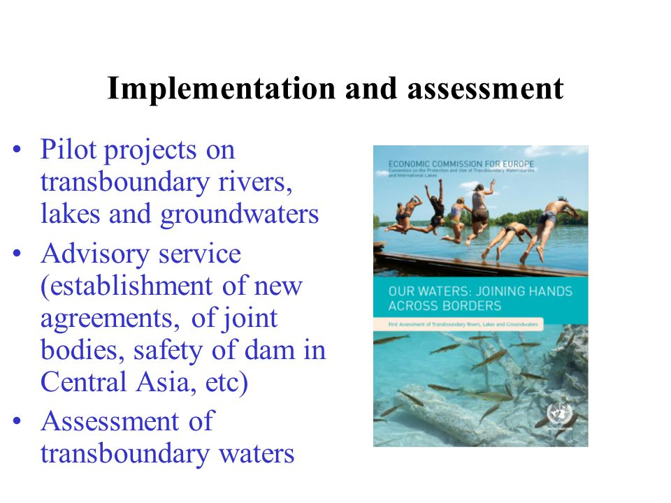 Implementation and assessment Pilot projects on transboundary rivers, lakes and groundwaters Advisory service (establishment of new agreements, of joint bodies, safety of dam in Central Asia, etc) Assessment of transboundary waters