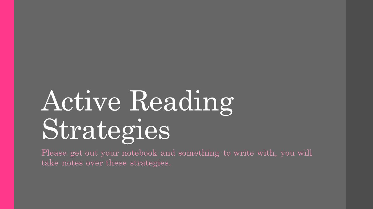 Active Reading Strategies Please get out your notebook and something to write with, you will take notes over these strategies.